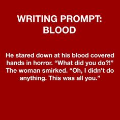 """Tweaked it. He stared down at his blood covered hands in horror."""" The woman's eyes were wide as her lips trembled. Book Prompts, Writing Prompts For Writers, Dialogue Prompts, Creative Writing Prompts, Book Writing Tips, Writing Words, Writing Help, Writing Ideas, Story Prompts"""