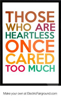 Those who are heartless once cared too much..