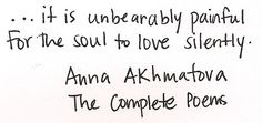 """...it is unbearably painful for the soul to love silently."" - Anna Akhmatova, The Complete Poems"