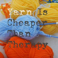 Yarn is cheaper than therapy, so why not buy more yarn and keep on knitting?  Share this cute knitting joke with all your yarn-loving friends.
