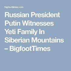 Russian President Putin Witnesses Yeti Family In Siberian Mountains – BigfootTimes