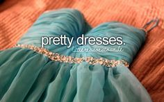 Pretty dresses are my addiction. I love to dress up almost as if it's a game. When I put on a dress I feel like a princess, like I could do anything. Pretty dresses mean so much more than glitz and glamor, it means feeling on top of the world.