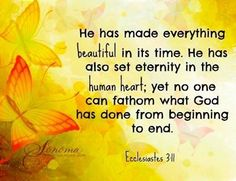 .He has made everything beautiful in it's time. He has also set eternity in the human heart, yet no one can fathom what God has done from beginning to end. Ecclesiastes 3:11