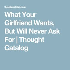 What Your Girlfriend Wants, But Will Never Ask For | Thought Catalog