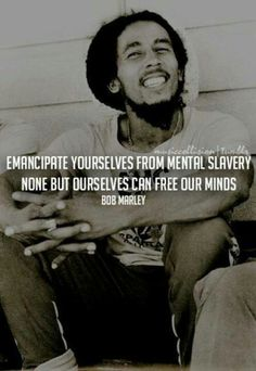 """Emancipate yourself from mental slavery, none but ourselves can free our minds."" ~ Bob Marley #quote"