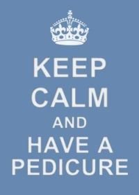 Keep Calm have a Pedicure.... lol I so agree!