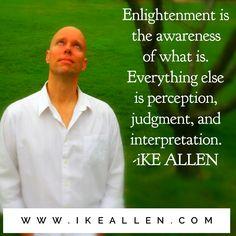 Enlightenment Wisdom from iKE ALLEN.  www.iKEALLEN.com  #ikeallen #enlightened #enlighten #enlightenment #everydayenlightenment #awareness #perception #acim #byronkatie #oprah #newthought #eckharttolle