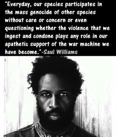 ''How is it that we as human beings can represent both the highest and most developed and lowest and least concerned forms of intelligence of any living species? Are we simply glued to age-old barbaric traditions that cloud our senses and render us inhumane in our dependence on comfort foods and practices?'' - Saul Williams, Ⓥegan, American rapper, singer, musician, poet, writer, and actor