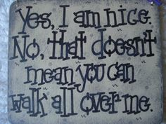 Yes, I am nice. No, that doesn't mean you can walk all over me. by gotmojo (Bake Quotes Thoughts) Clever Quotes, Cute Quotes, Great Quotes, Inspirational Quotes, Inspiring Sayings, Over You Quotes, Quotes To Live By, Lyric Quotes, Lyrics
