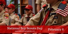 NATIONAL BOY SCOUTS DAY – February 8 - Since 1910 boys across America have been doing good deeds, learning survival skills and developing a moral foundations through the Boy Scout of America.  February 8th annually recognizes National Boys Scouts Day.  Boy Scouts have had a profound impact on the United States.  Many presidents and other dignitaries have been Boy Scouts.  A total of 181 Astronauts have also been part of the Boy Scout program.