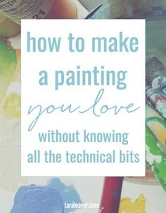 How to make a painting you love without knowing all the technical bits - because you don't need a degree or an in depth knowledge of art theory to make satisfying art