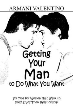 Getting Your Man to Do What You Want: 6 Tips for Women that Want to Fully Enjoy Their Relationships by Armani Valentino has decreased from $0.99 to $0.00 at BookSliced.