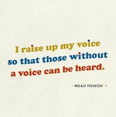 """I raise up my voice so that those without a voice can be heard."" - Malala Yousafzai"
