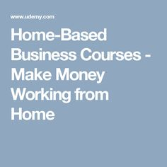 Home-Based Business Courses - Make Money Working from Home
