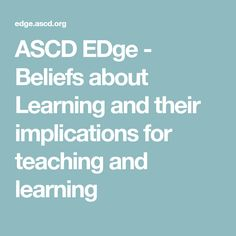 ASCD EDge - Beliefs about Learning and their implications for teaching and learning