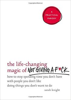 The Life-Changing Magic of Not Giving a F*ck: How to Stop Spending Time You Don't Have with People You Don't Like Doing Things You Don't Want to Do: Sarah Knight: 9780316270724: AmazonSmile: Books