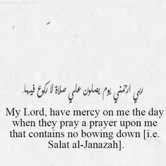 My Lord, have mercy on me on the day when they pray a prayer upon me that contains no bowing down (Salat al-Janazah). Ameen.