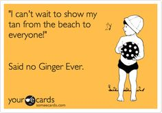 'I can't wait to show my tan from the beach to everyone!' Said no Ginger Ever.