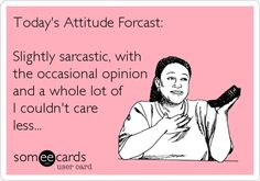 Today's Attitude Forcast: Slightly sarcastic, with the occasional opinion and a whole lot of I couldn't care less...