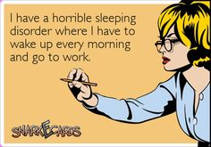 I have a horrible sleeping disorder where I have to wake up every morning and go to work. | Snarkecards