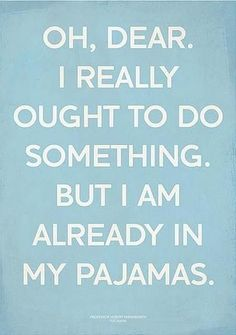 I know... Now I live wearing pajamas all day and it's a BIG effort to change if I need to go somewhere... (not to have fun, but because I need to). RB