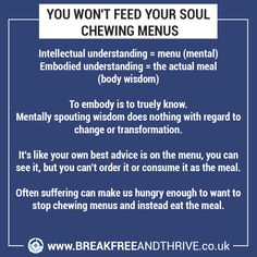 YOU WON'T FEED YOUR SOUL CHEWING MENUS  Intellectual understanding = menu (mental) Embodied understanding = the actual meal (body wisdom)  TO EMBODY IS TO TRULY KNOW. Mentally spouting wisdom does nothing with regard to change or transformation.  It's like your own best advice is on the menu, you can see it, but you can't order it or consume it as the meal.  Often suffering can make us hungry enough to want to stop chewing menus and instead eat the meal.  If you'd like more clarity in your… Feed Your Soul, See It, Like You, Clarity, Knowing You, Menu, Advice, Wisdom, Change