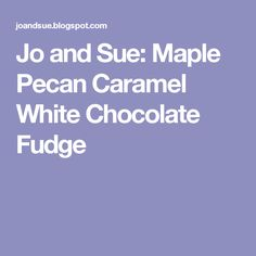 Jo and Sue: Maple Pecan Caramel White Chocolate Fudge