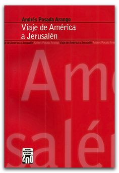 Viaje de América a Jerusalén – Andrés Posada Arango – Universidad EAFIT  http://www.librosyeditores.com/tiendalemoine/narrativa/2633-viaje-de-america-a-jerusalen.html    Editores y distribuidores.
