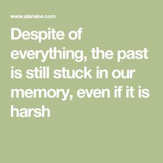 Despite of everything, the past is still stuck in our memory, even if it is harsh