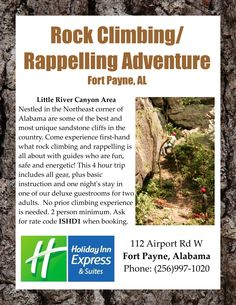 Rock Climbing/Rappelling Adventure for 2, located in northeast Alabama. One night's stay at the Holiday Inn Express & Suites in Fort Payne, and adventure provided by True Adventure Sports. Go beyond where the average tourist explores with these fun and informative guides! (256)997-1020 for reservations.