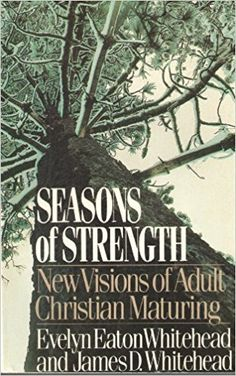 Seasons of strength : new visions of adult Christian maturing / by Evelyn Eaton Whitehead and James D. Whitehead