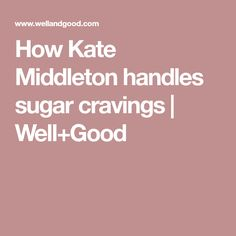 How Kate Middleton handles sugar cravings | Well+Good