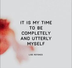 It is my time to be completely and utterly myself. Lise Refsnes quote affirmation relationship health inspiration love peace fear