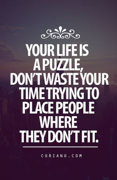 Your life is a puzzle, don't waste your time trying to place people where they don't fit. Puzzle pieces you force only break.