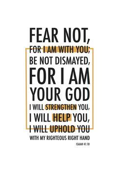 """""""Fear not, For I am with you; Be not dismayed, For I am your God I will strengthen you, I will help you, I will uphold you with my righteous right hand. Bible Scriptures, Bible Quotes, Me Quotes, Great Quotes, Quotes To Live By, Inspirational Quotes, Be Not Dismayed, Faith In God, Spiritual Inspiration"""