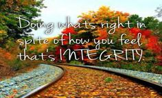 Doing what's right in spite of how you feel thats integrity.