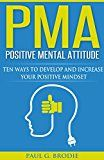 Free Kindle Book -   PMA Positive Mental Attitude: Ten Ways to Develop and Increase Your Positive Mindset (Paul G. Brodie Seminar Series Book 5)