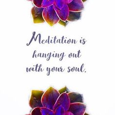 Meditation is hanging out with your soul. More