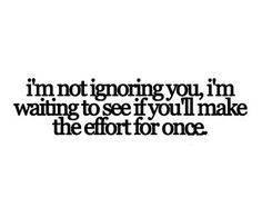 i'm not ignoring you, i'm waiting to see if you'll make the effort for once.