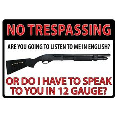 """""""No trespassing... Are you going to listen to me in English? Or do I have to speak to you in 12 gauge?"""" Tin sign features rolled edges, embossed features and durable weatherproof finish. Includes pre- Military Humor, Military Weapons, Funny Signs, Shotguns, Firearms, Revolvers, Silly Memes, Funny Memes, Hilarious"""
