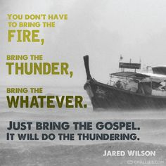 """""""You don't have to bring the fire, bring the thunder, bring the whatever. Just bring the gospel. It will do the thundering."""" (Jared Wilson)"""