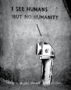street art 000  Art With A Message  I think it is saying that as a human race we are losing humanity.   It think it has about 3 or 4 layers.   the placement is not very important.  It like it because it is simple and has a clear message