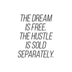 The dream is free. The hustle is sold separately! xx