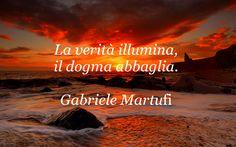 La verità illumina, il dogma abbaglia. (Gabriele Martufi)