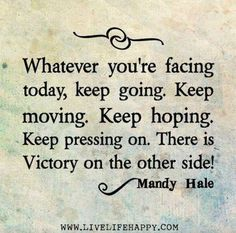 Whatever you're facing today, keep going. Keep moving. Keep hoping. Keep pressing on. There is victory in the other side! ~ Mandy Hale quote