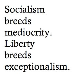 ~ABSOLUTELY TRUE~Socialism breeds mediocrity. Liberty breeds exceptionalism.  ~I JUST WISH MORE PEOPLE WANTED EXCEPTIONALISM!~It's scary!~