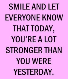 Smile and let everyone know that today, you're a lot stronger than you were yesterday. thedailyquotes.com