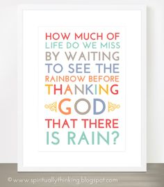 "FREE PRINTABLE - General Confer Apr 2014 - ""How much of life do we miss by waiting to see the rainbow before thanking God that there is rain?"" Dieter F. Uchtdorf"