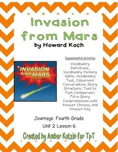 """This is an 8 page supplemental set with an answer key to accompany """"Invasion from Mars"""" by Howard Koch. This is a story from the  2014 4th grade Journeys series by Houghton Mifflin Harcourt as Unit 2 Lesson 6. This includes:Vocabulary Definitions (1 page)Vocabulary Memory Match (1 page)Vocabulary Test (1 page)Classroom Conversation (1 page)Story Structure (1 page)Text to Text Comparison (1 page)Story Comprehension (1 page)Story Comprehension Answer Choices (1 page)Answer Key (1 page)To see…"""
