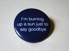 """I'm burning up a sun just to say goodbye."""